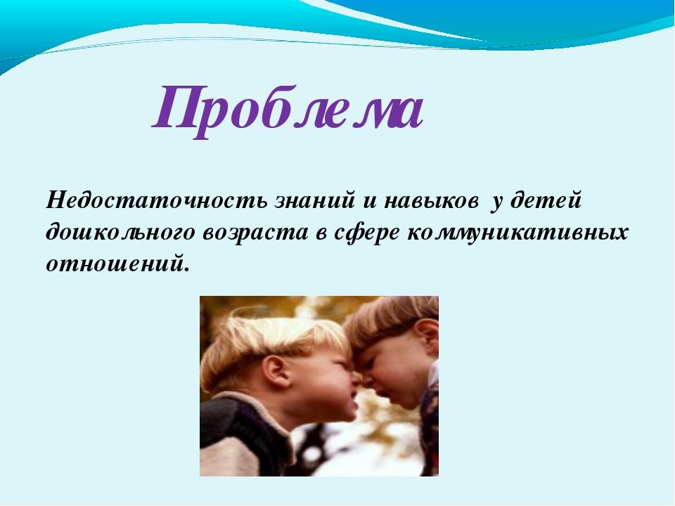 Проблема Недостаточность знаний и навыков у детей дошкольного возраста в сфер...