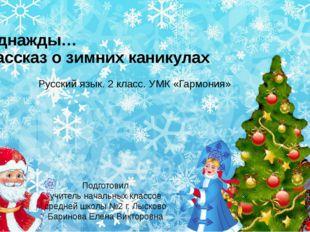 Однажды… Рассказ о зимних каникулах Русский язык. 2 класс. УМК «Гармония» Под