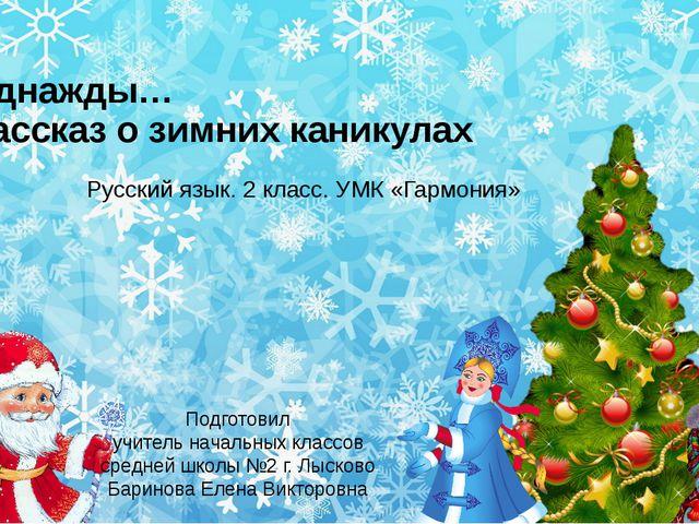 Однажды… Рассказ о зимних каникулах Русский язык. 2 класс. УМК «Гармония» Под...