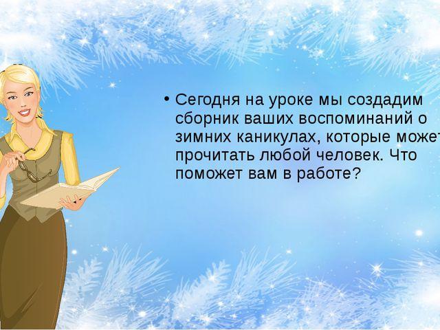 Сегодня на уроке мы создадим сборник ваших воспоминаний о зимних каникулах,...