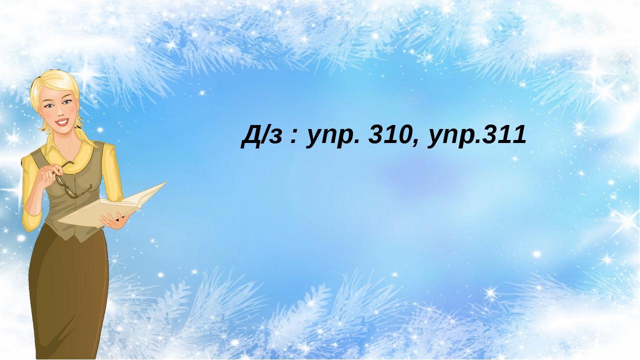 Д/з : упр. 310, упр.311