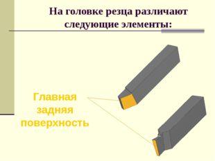 На головке резца различают следующие элементы: Главная задняя поверхность