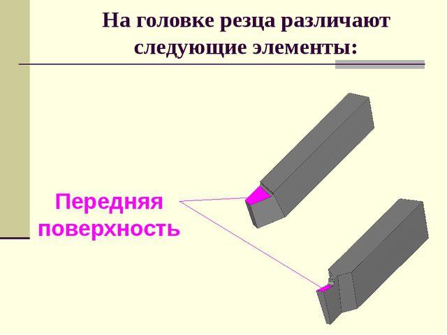 На головке резца различают следующие элементы: Передняя поверхность