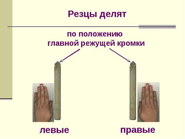 Резцы делят левые правые по положению главной режущей кромки