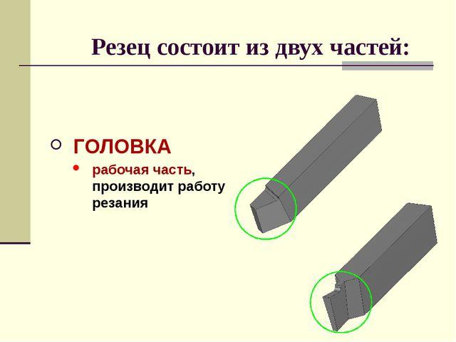Резец состоит из двух частей: ГОЛОВКА рабочая часть, производит работу резания