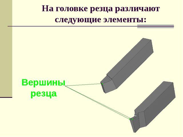 На головке резца различают следующие элементы: Вершины резца