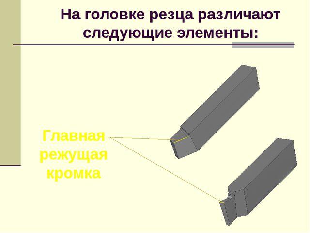 На головке резца различают следующие элементы: Главная режущая кромка