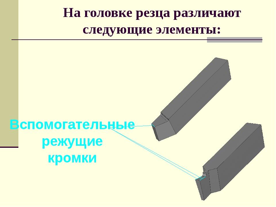 На головке резца различают следующие элементы: Вспомогательные режущие кромки