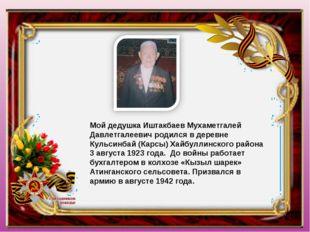 Мой дедушка Иштакбаев Мухаметгалей Давлетгалеевич родился в деревне Кульсинба