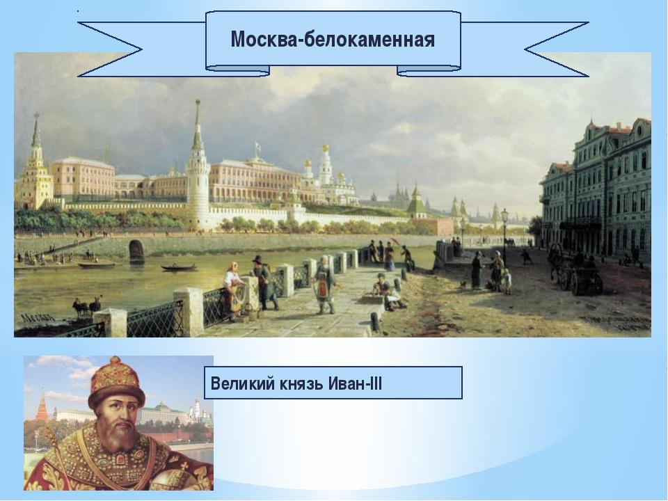 Москва-белокаменная Великий князь Иван-III