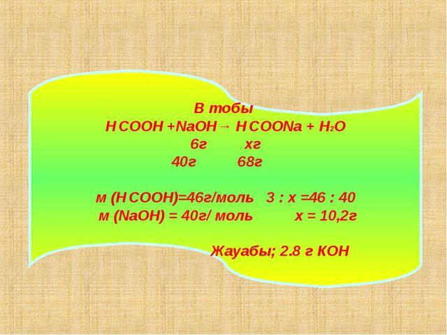 В тобы H CООН +NaOH→ H CООNa + H2O 6г хг 40г 68г м (H CООН)=46г/моль 3 : х =4...