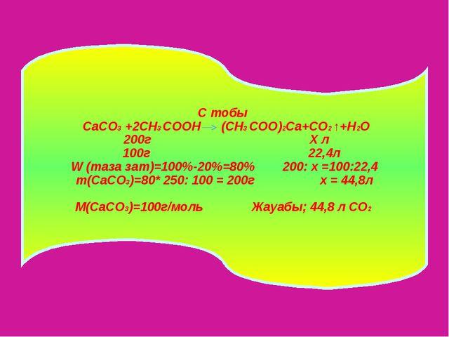 С тобы CaCO3 +2CH3 CООН (CH3 CОО)2Са+CО2 ↑+H2O 200г Х л 100г 22,4л W (таза за...