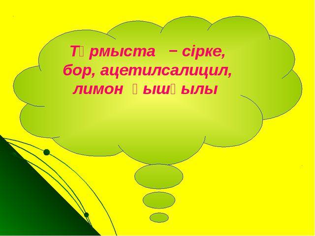 Тұрмыста − сірке, бор, ацетилсалицил, лимон қышқылы