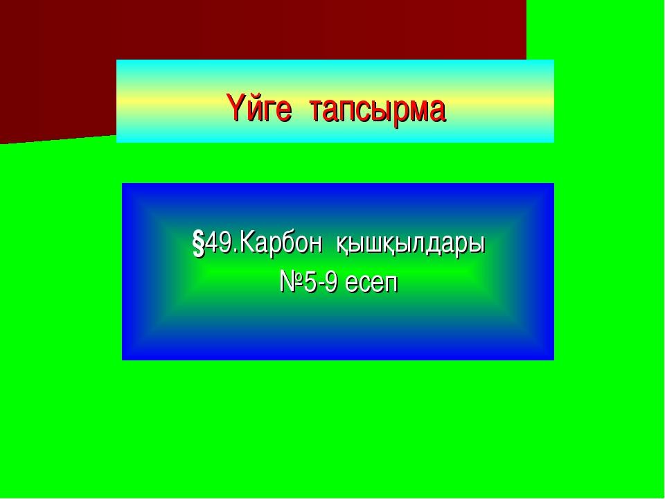 Үйге тапсырма §49.Карбон қышқылдары №5-9 есеп