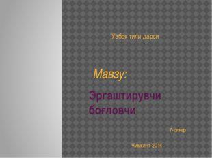 Эргаштирувчи боғловчи Чимкент-2014 Ўзбек тили дарси Мавзу: 7-синф