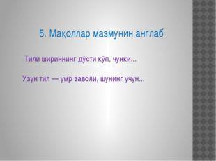 5. Мақоллар мазмунин англаб Тили шириннинг дўсти кўп, чунки... Узун тил — умр