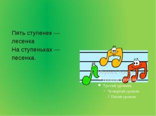 Пять ступенек — лесенка На ступеньках — песенка.