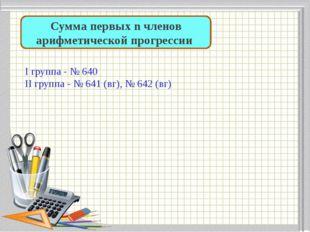 Сумма первых n членов арифметической прогрессии I группа - № 640 II группа -