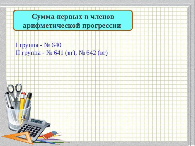 Сумма первых n членов арифметической прогрессии I группа - № 640 II группа -...