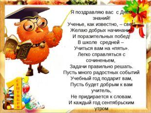 Я поздравляю вас с Днём знаний! Ученье, как известно, – свет! Желаю добрых на