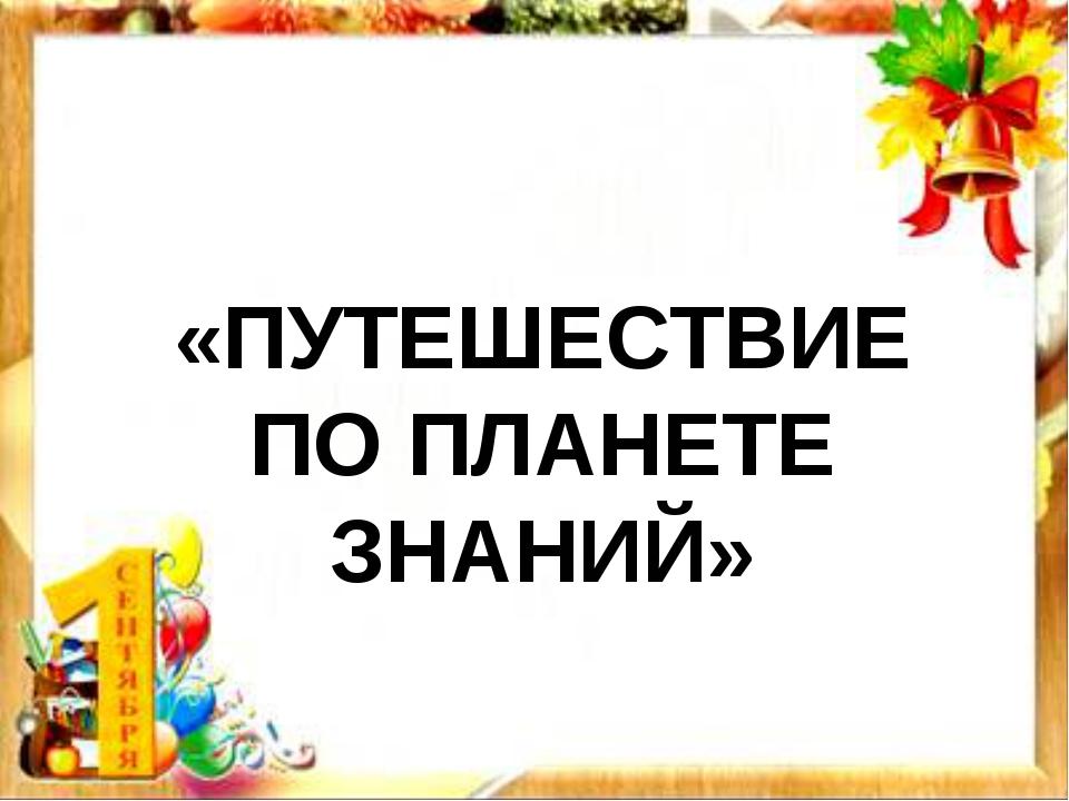 «ПУТЕШЕСТВИЕ ПО ПЛАНЕТЕ ЗНАНИЙ»