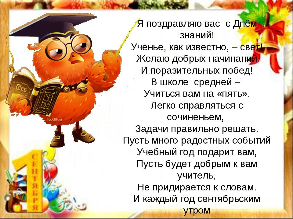 Я поздравляю вас с Днём знаний! Ученье, как известно, – свет! Желаю добрых на...