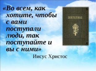 Иисус Христос «Во всем, как хотите, чтобы с вами поступали люди, так поступай