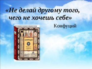 Конфуций «Не делай другому того, чего не хочешь себе»