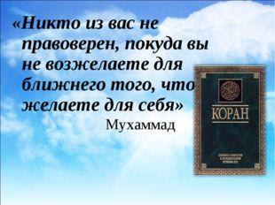 Мухаммад «Никто из вас не правоверен, покуда вы не возжелаете для ближнего то