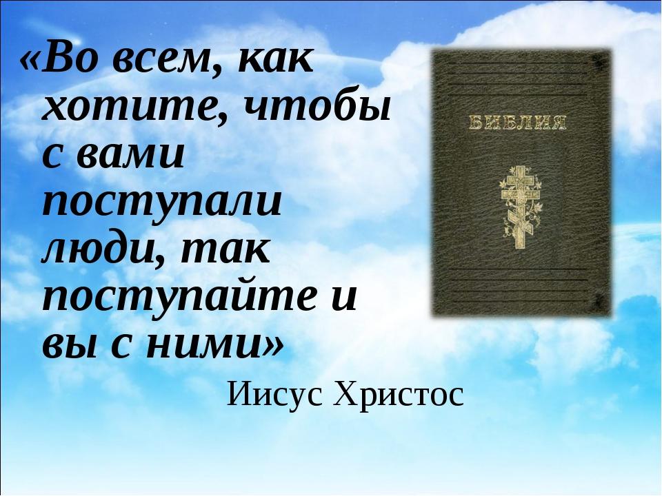 Иисус Христос «Во всем, как хотите, чтобы с вами поступали люди, так поступай...