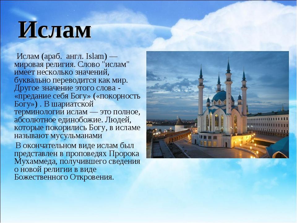 "Ислам Ислам (араб. الإسلام англ. Islam)—мировая религия. Слово ""ислам"" име..."