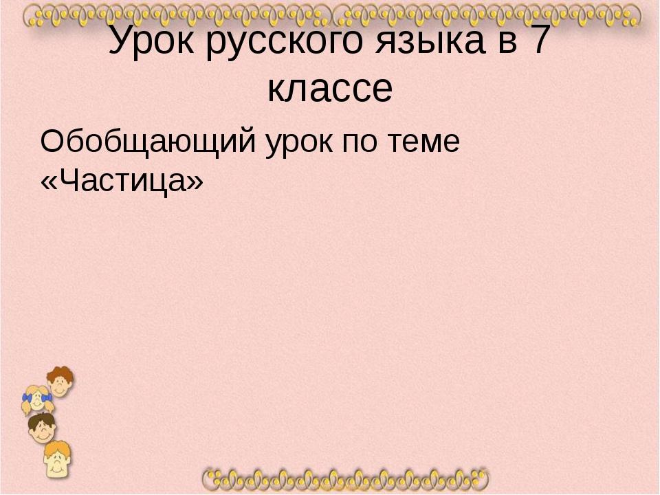 Урок русского языка в 7 классе Обобщающий урок по теме «Частица»