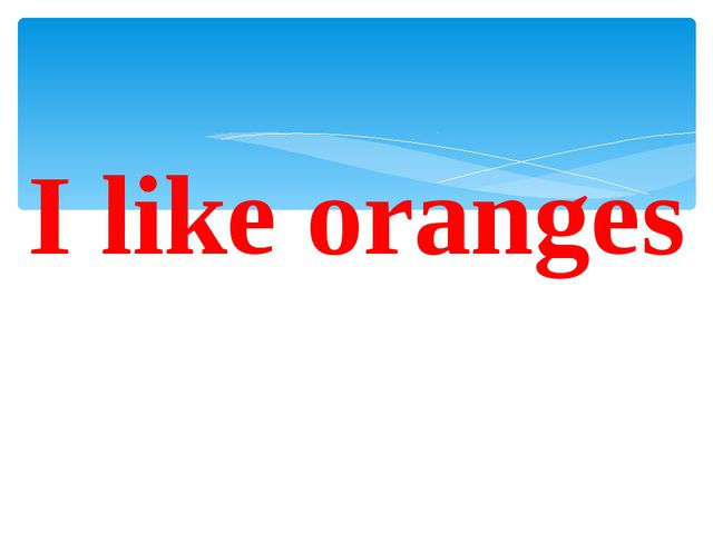 I like oranges