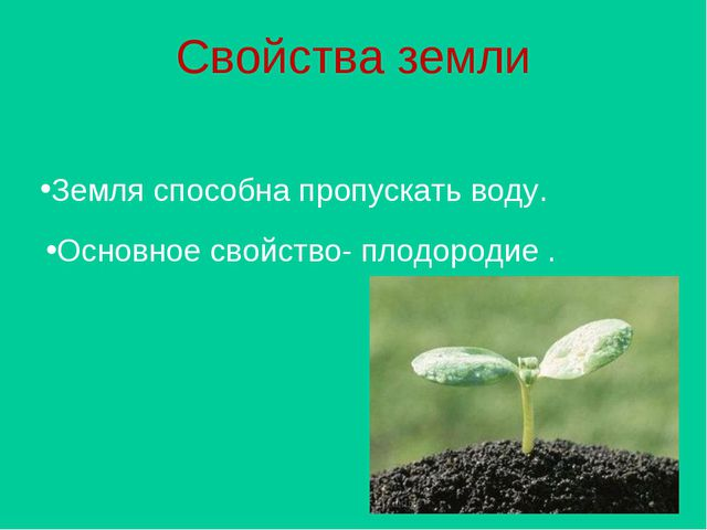 Свойства земли Земля способна пропускать воду. Основное свойство- плодородие .