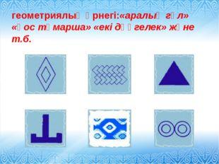 геометриялық өрнегі:«аралық гүл» «қос тұмарша» «екі дөңгелек» және т.б.