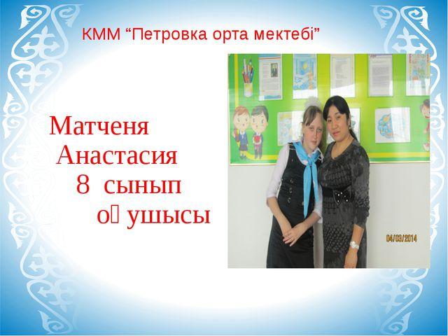 """КММ """"Петровка орта мектебі"""" Матченя Анастасия 8 сынып оқушысы"""