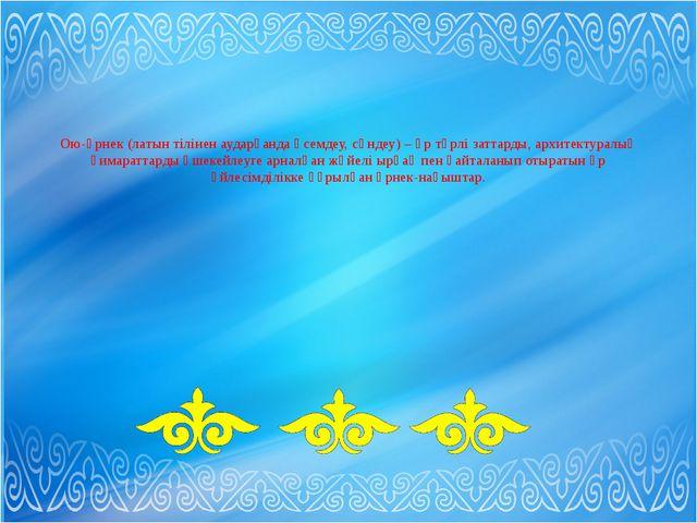 Ою-өрнек (латын тілінен аударғанда әсемдеу, сәндеу) – әр түрлі заттарды, арх...
