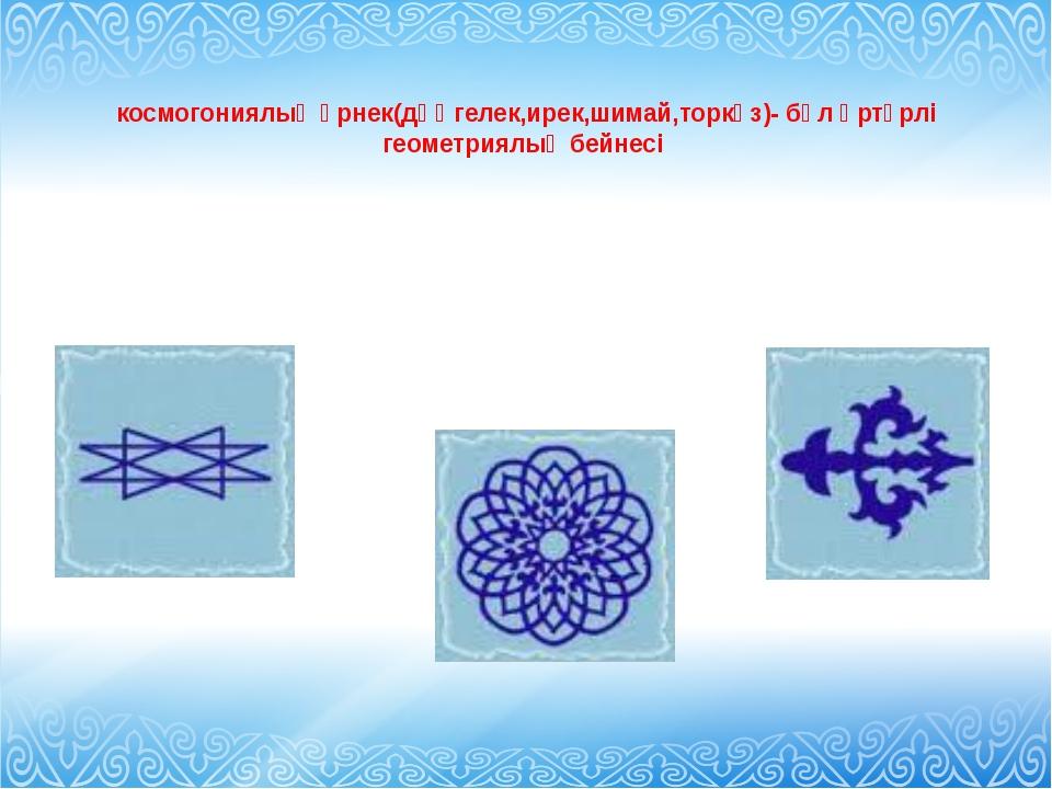 космогониялық өрнек(дөңгелек,ирек,шимай,торкөз)- бұл әртүрлі геометриялық бе...