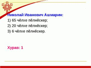 Николай Иванович Ашмарин: 1) 65 чĕлхе пĕлнĕскер; 2) 20 чĕлхе пĕлнĕскер; 3) 6