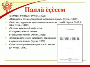 Паллă ĕçĕсем «Болгары и чуваши» (Хусан, 1902); «Материалы для исследования чу