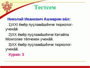 Тестсем Николай Иванович Ашмарин вăл: 1)XXI ĕмĕр пуçламăшĕнчи тюрколог-ученăй
