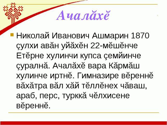 Ачалăхĕ Николай Иванович Ашмарин 1870 çулхи авăн уйăхĕн 22-мĕшĕнче Етĕрне хул...
