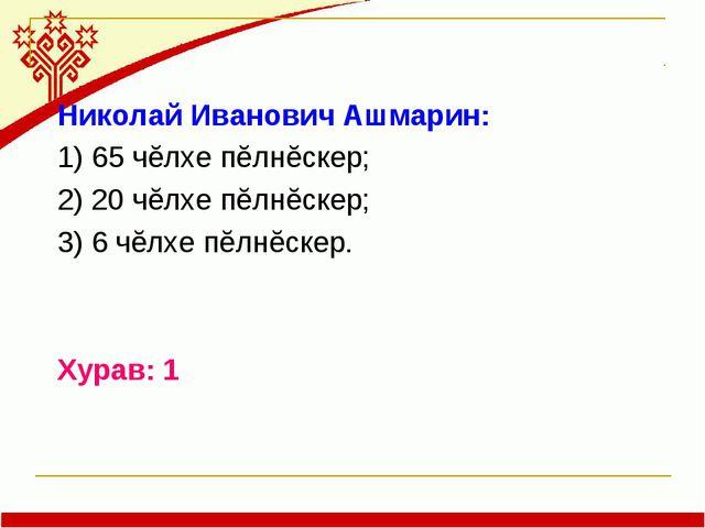 Николай Иванович Ашмарин: 1) 65 чĕлхе пĕлнĕскер; 2) 20 чĕлхе пĕлнĕскер; 3) 6...
