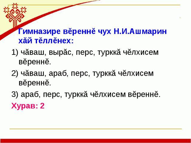 Гимназире вĕреннĕ чух Н.И.Ашмарин хăй тĕллĕнех: 1) чăваш, вырăс, перс, туркк...