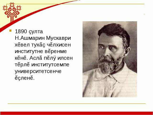 1890 çулта Н.Ашмарин Мускаври хĕвел тухăç чĕлхисен институтне вĕренме кĕнĕ. А...