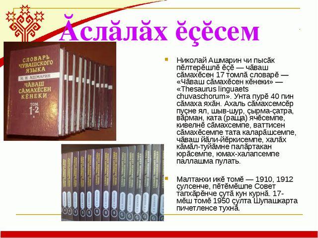 Ăслăлăх ĕçĕсем Николай Ашмарин чи пысăк пĕлтерĕшлĕ ĕçĕ — чăваш сăмахĕсен 17 т...