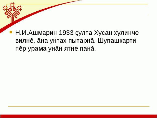 Н.И.Ашмарин 1933 çулта Хусан хулинче вилнĕ, ăна унтах пытарнă. Шупашкарти пĕр...