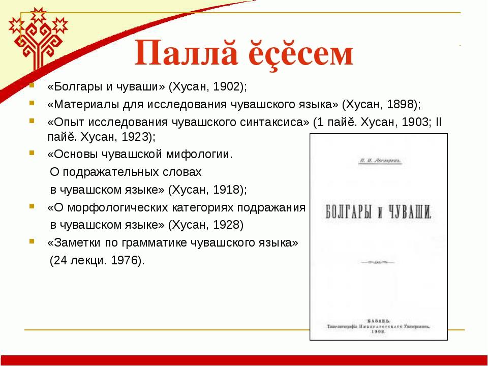 Паллă ĕçĕсем «Болгары и чуваши» (Хусан, 1902); «Материалы для исследования чу...