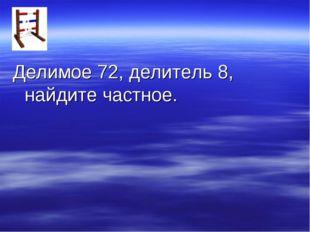 Делимое 72, делитель 8, найдите частное.