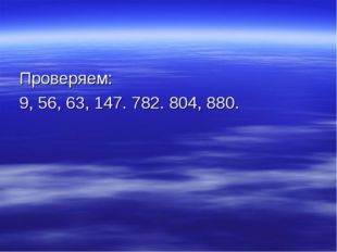 Проверяем: 9, 56, 63, 147. 782. 804, 880.
